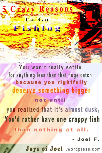 joys of joel musings, go fish, why fish, reasons for fishing, why fishing is like life